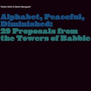Torben Ulrich og Søren Kjærgaard: Alphabet, Peaceful, Diminished: 29 Proposals from the Towers of Babble