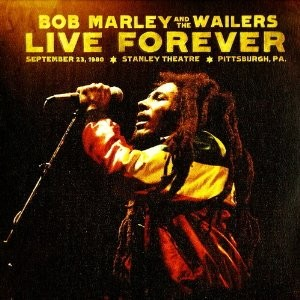 Bob Marley & The Wailers: Live Forever: The Stanley Theatre, Pittsburgh, PA, September 23, 1980