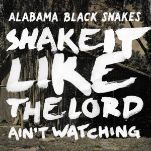 Alabama Black Snakes: Shake It Like The Lord Ain't Watching