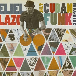 Eliel Lazo: Eliel Lazo & The Cuban Funk Machine feat. Bob Mintzer