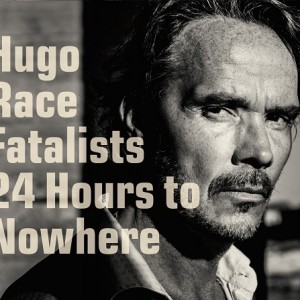 Hugo Race Fatalists: 24 Hours to Nowhere