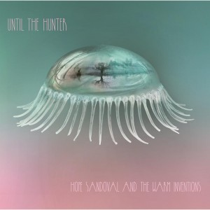 Hope Sandoval & The Warm Inventions: Until The Hunter